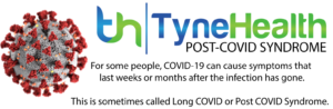 Tynehealth Post-Covid Syndrome, For some people, Covid-19 can cause symptoms that last weeks or months after the infection has gone. This is sometimes calls Long Covid or Post Covid Syndrome